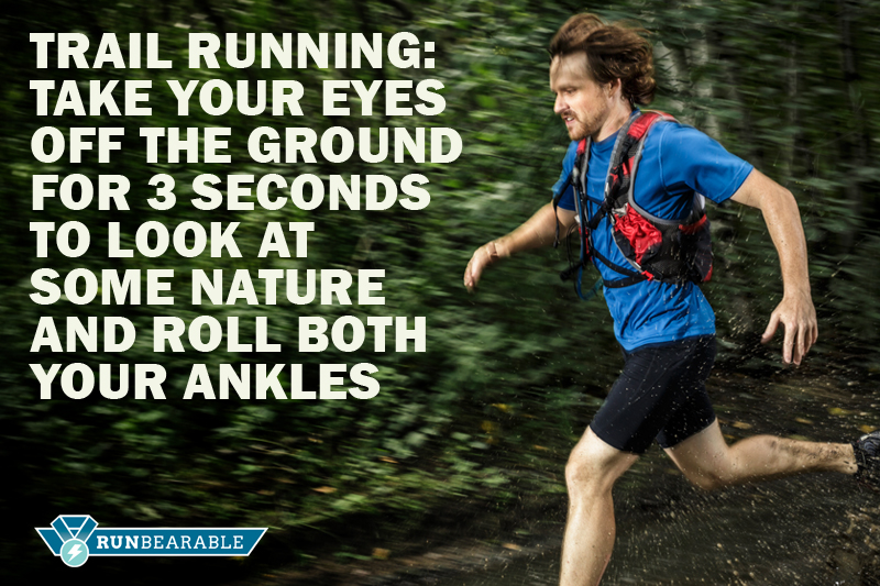 Trail Running: take your eyes off the ground for 3 seconds to look at some nature and roll both your ankles